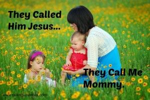 They called Him Jesus.. They call me Mommy.  How Jesus Ministry relates to my ministry as a mom!
