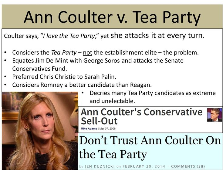 "Ann Coulter ""loves"" the Tea Party so much that she attacks it at every turn, always siding with establishment RINOs.   See Vanity: Ann Coulter's Quest for Glory, at www.coulterwatch.com/vanity.pdf, for a case study in Coulter's infatuation with RINOs.   See also Never Trust Ann Coulter - at ANY Age, at www.coulterwatch.com/never.pdf."