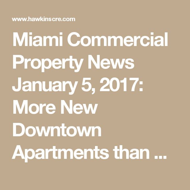 Miami Commercial Property News January 5, 2017: More New Downtown Apartments than Condos in 2017; Biggest Industrial Sales; More... • HawkinsCRE
