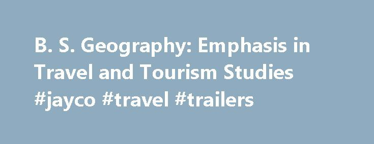 B. S. Geography: Emphasis in Travel and Tourism Studies #jayco #travel #trailers http://remmont.com/b-s-geography-emphasis-in-travel-and-tourism-studies-jayco-travel-trailers/  #major travel # B.S. Geography: Emphasis in Travel and Tourism Studies Page Content Back to degrees Understanding, managing, and planning in the world's largest industry The Travel and Tourism Studies emphasis within the Geography Department at BYU is a popular and challenging program of study that introduces students…