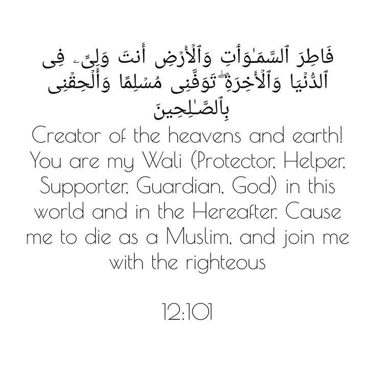 Creator of the heavens and earth! You are my Wali (Protector, Helper, Supporter, Guardian, God) in this world and in the Hereafter. Cause me to die as a Muslim, and join me with the righteous  12:101