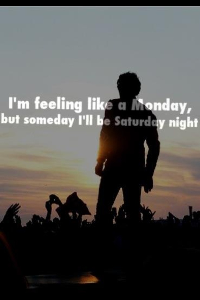 Someday I'll be Saturday night. I think all of us know exactly how he feels.
