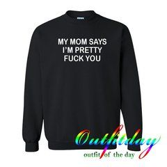 My mom says i'm pretty sweatshirt