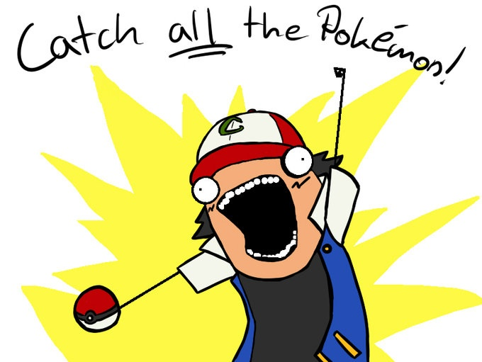 X all the Y, all the things, meme, Catch all the Pokemon