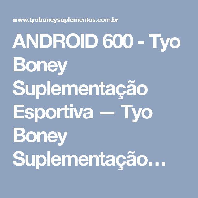 ANDROID 600 - Tyo Boney Suplementação Esportiva — Tyo Boney Suplementação…