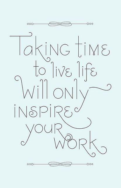 taking time to live life will only inspire your work quote