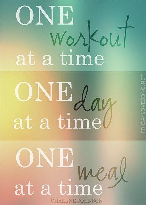 One workout at a time. One day at a time. One meal at a time. - Charlene Johnson