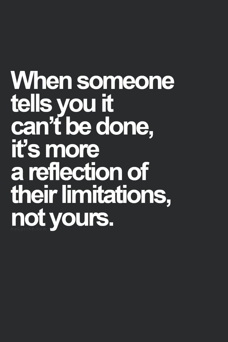 HMMMM When someone tells you it can't be done, it's more of a reflection of their limitations, not yours..