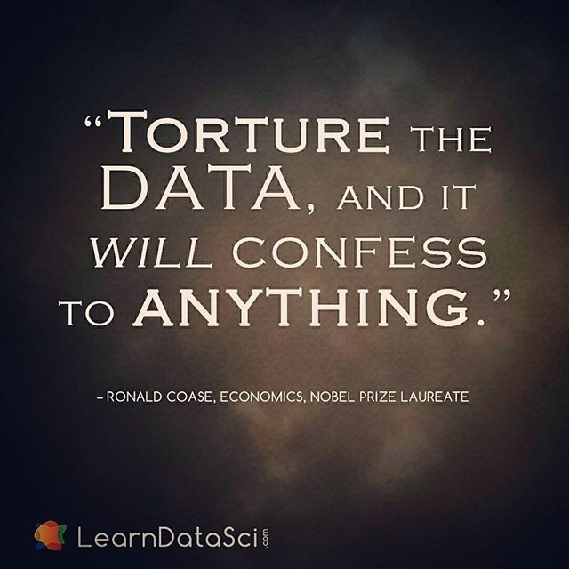 """""""Torture the data, and it will confess to anything."""" - Ronald Coase"""
