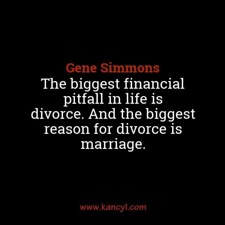 """""""The biggest financial pitfall in life is divorce. And the biggest reason for divorce is marriage."""", Gene Simmons"""