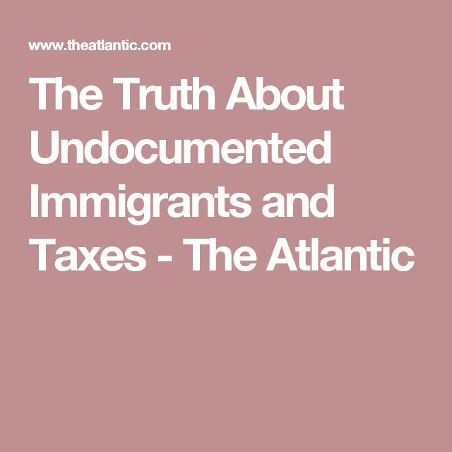 The Truth About Undocumented Immigrants and Taxes - The Atlantic