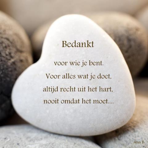 Bedankt voor wie je bent. Voor alles wat je doet, altijd recht uit het hart, nooit omdat het moet.....
