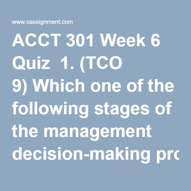 ACCT 301 Week 6 Quiz  1. (TCO 9) Which one of the following stages of the management decision-making process is properly sequenced?  2. (TCO 9) When is incremental analysis most useful?  3. (TCO 9) Which of the following will never be a relevant cost?  4. (TCO 9) A company is deciding whether or not to replace some old equipment with new equipment. Which of the following is not considered in the incremental analysis?  5. (TCO 9) It costs Lannon Fields $14 of variable costs and $6 of…
