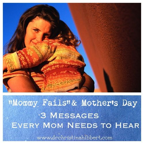 """Mommy Fails"" & Mother's Day: 3 Messages Every Mom Needs to Hear, www.DrChristinaHibbert.com"