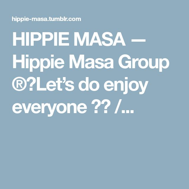 HIPPIE MASA — Hippie Masa Group ®(Let's do enjoy everyone !) /...