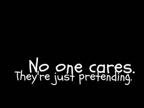 This is true. I feel like no one cares, I feel like every one hates me and doesn't care about my emotions... But I'm used to it...