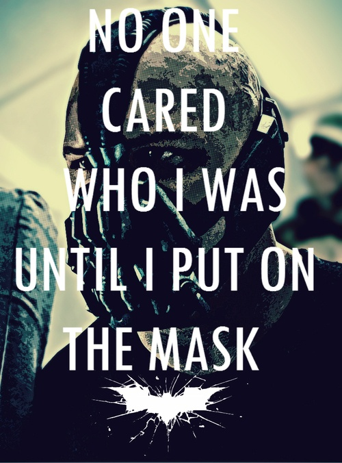 No one cared who I was until I put on the mask - Bane, The Dark Knight Rises (2012)