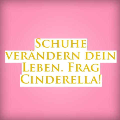 Schuhe verändern dein Leben. Frag Cinderella!