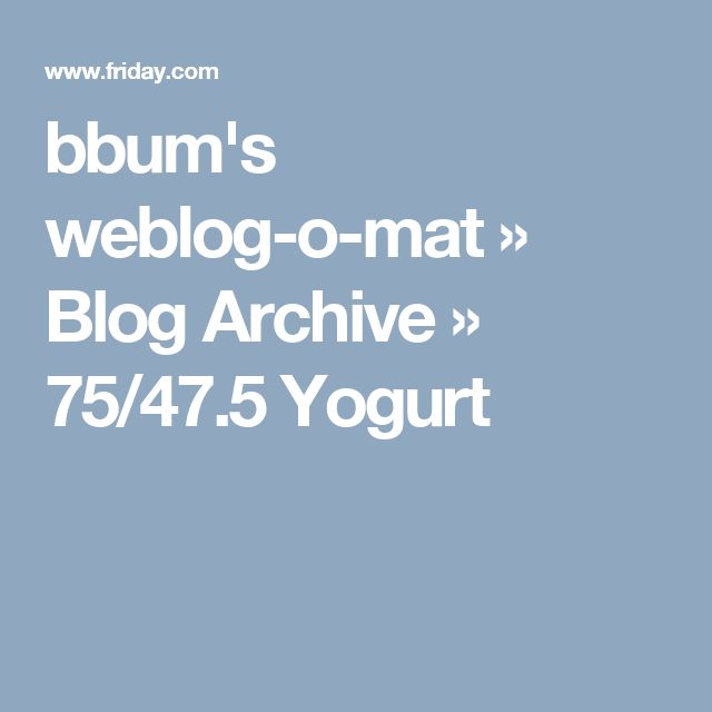 bbum's weblog-o-mat » Blog Archive » 75/47.5 Yogurt