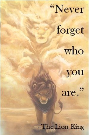 Never forget who you are...OR WHERE YOU CAME FROM!! (Lion King) Great for teens too