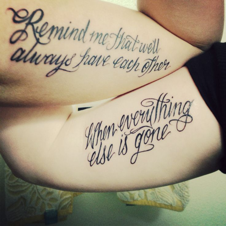 """Remind me that we'll always have each other, when everything else is gone"" best friend tattoo."