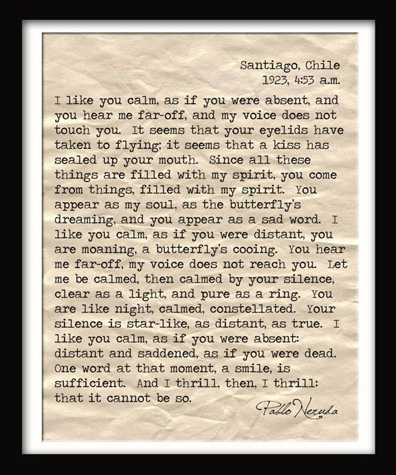 pablo neruda love letter.  sigh....One of my all-time favorites, timeless.