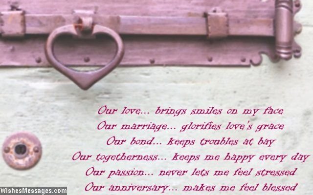 Our love Brings smiles on my face Our marriage Glorifies love's grace Our bond Keeps troubles at bay Our togetherness Keeps me happy every day Our passion Never lets me feel stressed Our anniversary Makes me feel blessed via WishesMessages.com