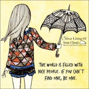 The world is filled with nice people. If you can't find one, be one..._More fantastic quotes on: https://www.facebook.com/SilverLiningOfYourCloud  _Follow my Quote Blog on: http://silverliningofyourcloud.wordpress.com/