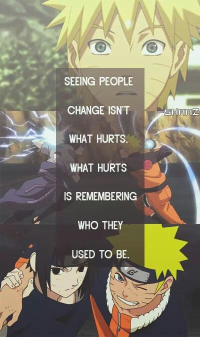 Naruto. Seeing people change isn't what hurts. What hurts is remembering who they used to be.