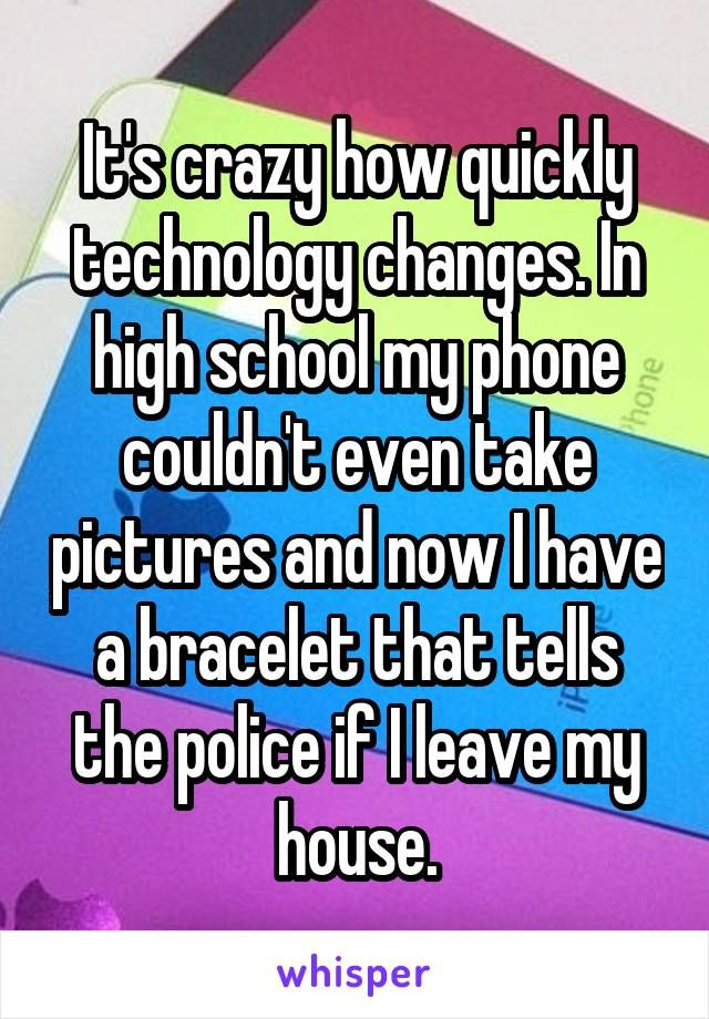 It's crazy how quickly technology changes. In high school my phone couldn't even take pictures and now I have a bracelet that tells the police if I leave my house.