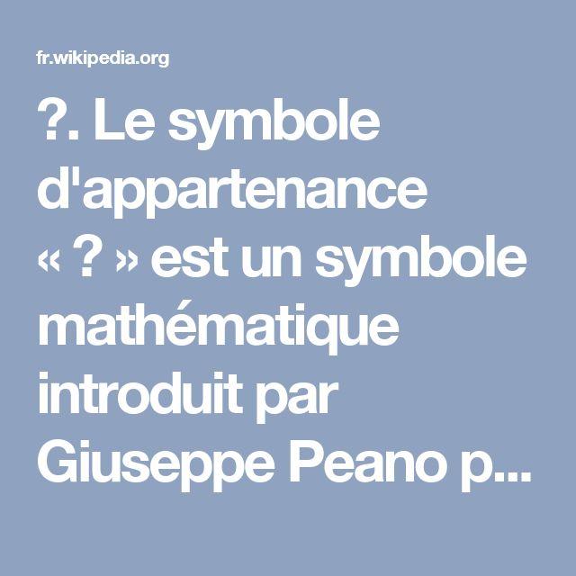 ∈. Le symbole d'appartenance «∈» est un symbole mathématique introduit par Giuseppe Peano pour l'appartenance en théorie des ensembles. Sa graphie correspond à celle de la lettre grecque epsilon en Europe continentale à cette époque.