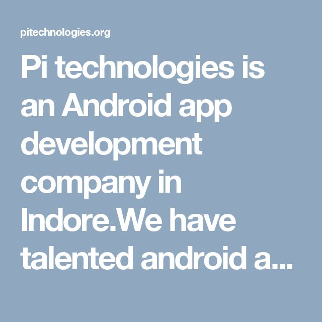 Pi technologies is an Android app development company in Indore.We have talented android app developer team, which develop very effective android applications for various platforms.