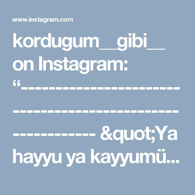 """kordugum__gibi__ on Instagram: """"----------------------------------------------------------- """"Ya hayyu ya kayyumü bi rahmetike esteğıysü aslıh li şani küllehu la tekilni…"""""""