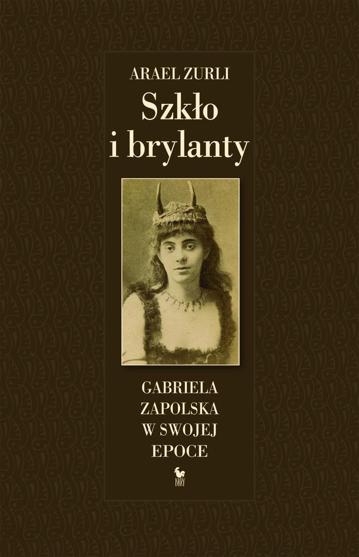"""""""Szkło i brylanty. Gabriela Zapolska na tle epoki"""" Arael Zurli Cover by Andrzej Barecki Published by Wydawnictwo Iskry 2016"""