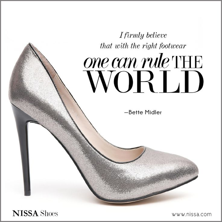 I firmly believe that with the right footwear one can rule the world. —Bette Midler www.nissa.com
