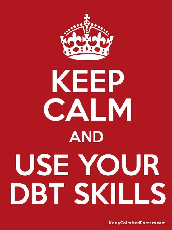 Keep calm, and use your DBT Skills. It works! ♥