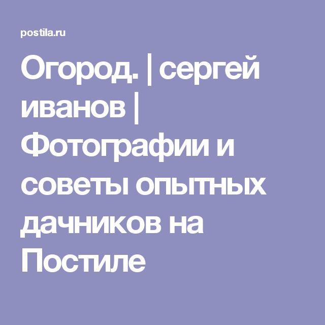 Огород.   сергей иванов   Фотографии и советы опытных дачников на Постиле