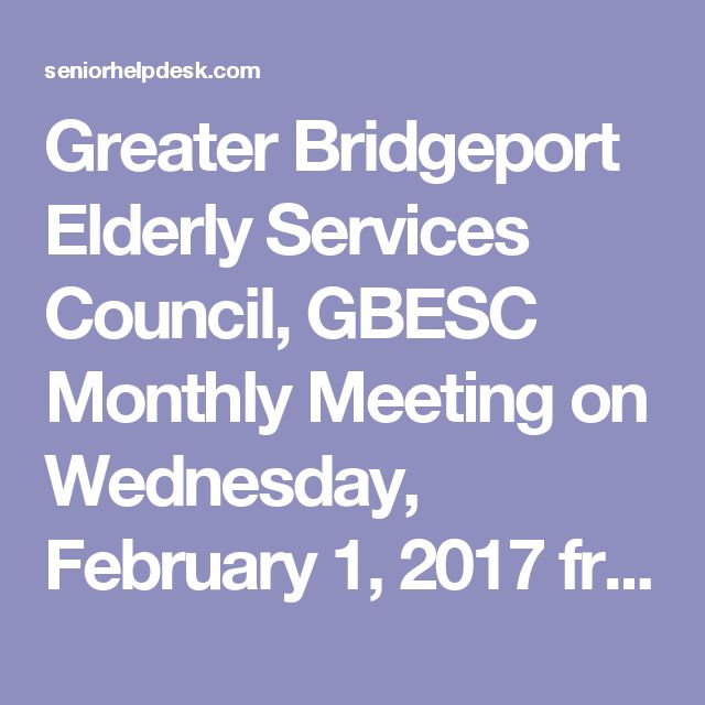 Greater Bridgeport Elderly Services Council, GBESC Monthly Meeting on Wednesday, February 1, 2017 from 8:00 am Located at Ludlowe Center for Health & Rehab 118 Jefferson Street, Fairfield, CT | Senior Help Desk