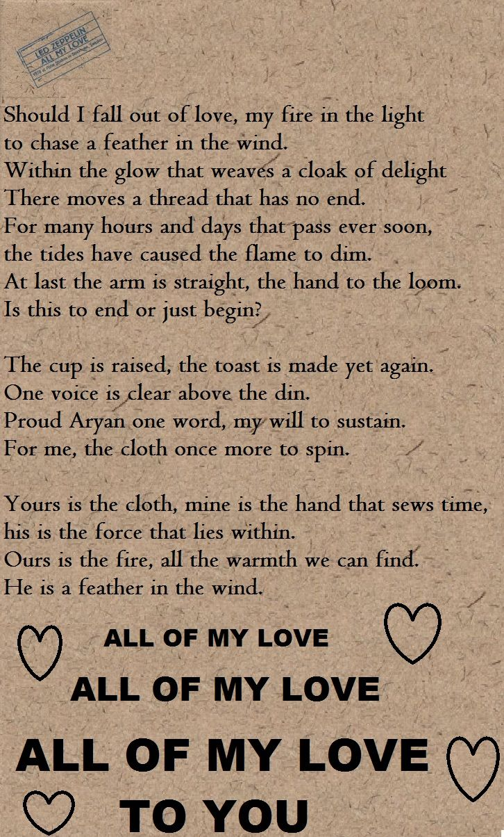 "Led Zeppelin - ""All My Love"" song lyrics (This song is about the death of Robert Plant's son Karac who died of a stomach virus at the age of 5 & the difficulty he & his wife Maureen had after the loss...such a beautiful & heartfelt song.) <3"