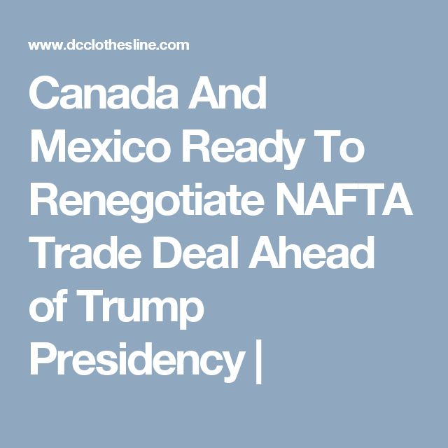 Canada And Mexico Ready To Renegotiate NAFTA Trade Deal Ahead of Trump Presidency |