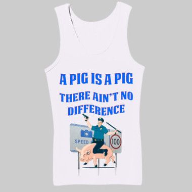 A Pig Is A Pig There Ain't No Difference Ladies Slim Fit Tank Top $A49.95 Sizes: 8-16 Printed Front & Back Available in Black or White http://www.wildsteel.com.au/a-pig-is-a-pig-there-aint-no-difference-ladies-fitted-tank/