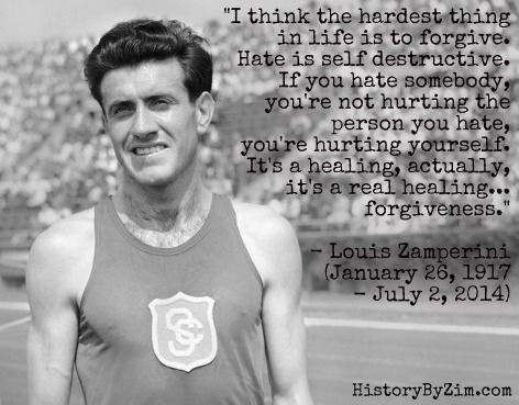"""""""I think the hardest thing in life is to forgive. Hate is self destructive. If you hate somebody, you're not hurting the person you hate, you're hurting yourself. It's a healing, actually, it's a real healing...forgiveness."""" Louis Zamperini"""