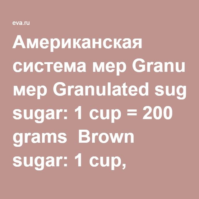Американская система мерGranulated sugar: 1 cup = 200 grams  Brown sugar: 1 cup, packed = 220 grams  Sifted white flour: 1 cup = 125 grams  White rice, uncooked: 1 cup = 185 grams  White rice, cooked: 1 cup = 175 grams  Butter: 1 cup = 227 grams  Almonds, slivered: 1 cup = 108 grams  Oil: 1 cup = 224 grams  Maple syrup: 1 cup = 322 grams  Milk, non-fat: 1 cup = 245 grams  Milk, sweetened condensed: 306 grams  Broccoli, flowerets: 1 cup = 71 grams  Raisins: 1 cup, packed = 165 grams  Milk…