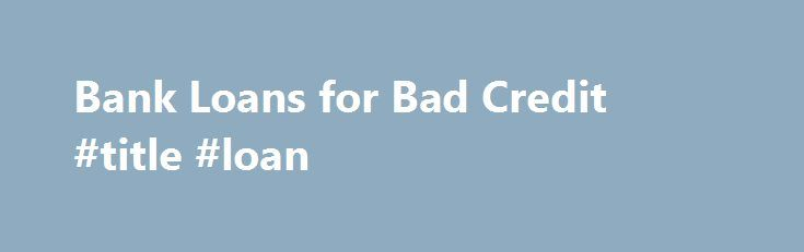 Bank Loans for Bad Credit #title #loan http://loan-credit.nef2.com/bank-loans-for-bad-credit-title-loan/  #loan bad credit # Bank Loans for Bad Credit As the U.S. economy struggles, more and more people are searching for bank loans and mortgages for bad credit. The average credit scores of consumers have declined significantly in recent years as late payments and unemployment numbers have surged. What You Need to Meet the Requirements for Bad Credit Bank Loans. Borrowers must demonstrate…