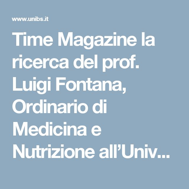 Time Magazine la ricerca del prof. Luigi Fontana, Ordinario di Medicina e Nutrizione all'Università degli Studi di Brescia e collaboratore alla Washington University di Saint Louis | Portale di Ateneo - Unibs.it