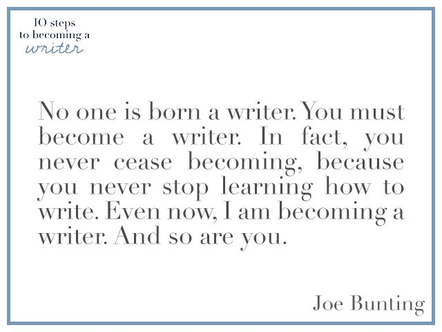 """""""No one is born a writer. You must become a writer. In fact, you never cease becoming, because you never stop learning how to write. Even now, I am becoming a writer. And so are you."""" —Joe Bunting"""
