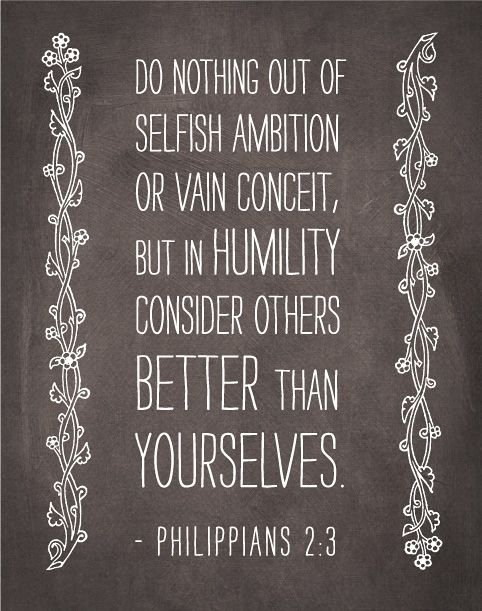 Philippians 2:3    Show humility rather than pride.  Be humble, and think of others above yourself.  For if you have helped a man in need, you are serving the Lord and pleasing Him. He has served you, so serve Him with unending love and faith.