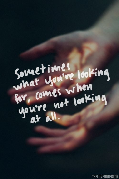 Sometimes what you're looking for comes when you're not looking at all - #Quote