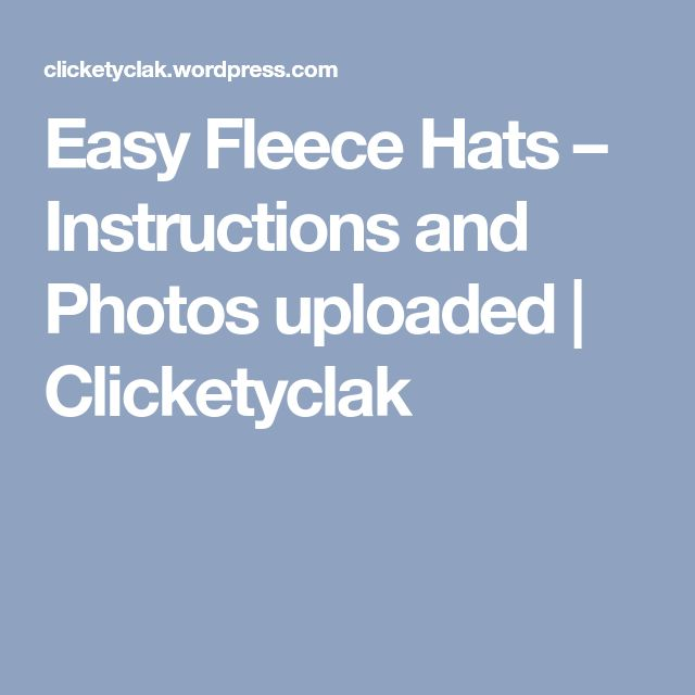 Easy Fleece Hats – Instructions and Photos uploaded | Clicketyclak