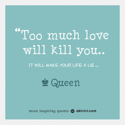 """Too Much Love Will Kill You...""  (Queen) Song Quote."